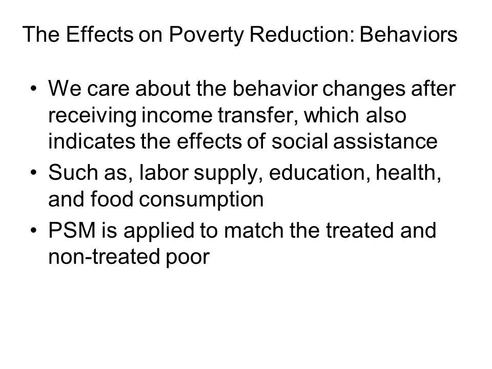 The Effects on Poverty Reduction: Behaviors We care about the behavior changes after receiving income transfer, which also indicates the effects of social assistance Such as, labor supply, education, health, and food consumption PSM is applied to match the treated and non-treated poor