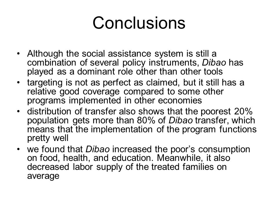 Conclusions Although the social assistance system is still a combination of several policy instruments, Dibao has played as a dominant role other than other tools targeting is not as perfect as claimed, but it still has a relative good coverage compared to some other programs implemented in other economies distribution of transfer also shows that the poorest 20% population gets more than 80% of Dibao transfer, which means that the implementation of the program functions pretty well we found that Dibao increased the poors consumption on food, health, and education.