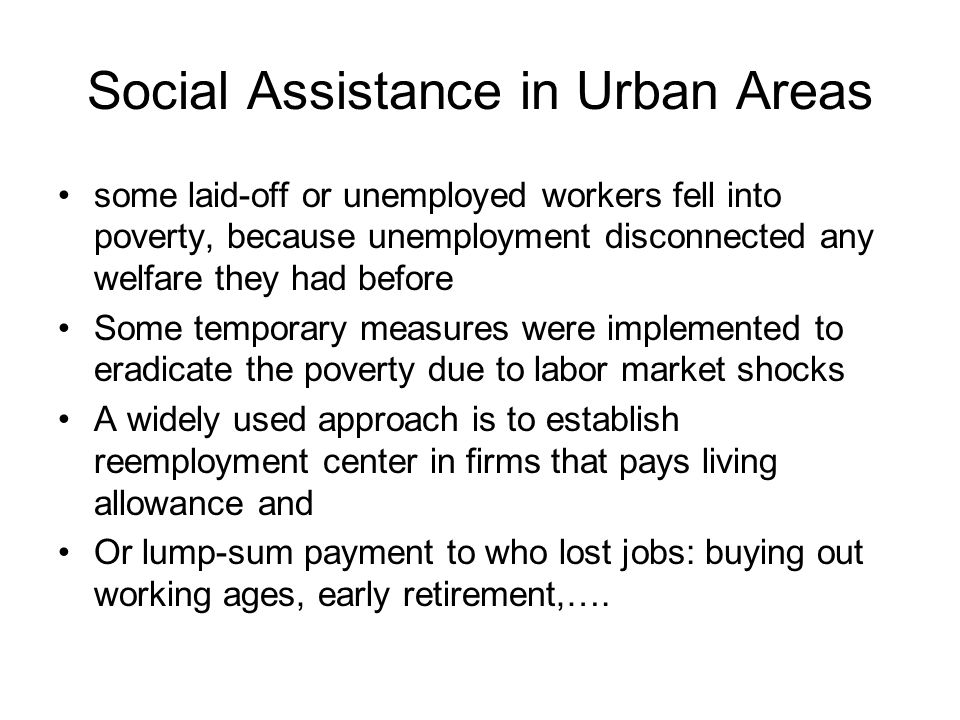 Social Assistance in Urban Areas some laid-off or unemployed workers fell into poverty, because unemployment disconnected any welfare they had before Some temporary measures were implemented to eradicate the poverty due to labor market shocks A widely used approach is to establish reemployment center in firms that pays living allowance and Or lump-sum payment to who lost jobs: buying out working ages, early retirement,….