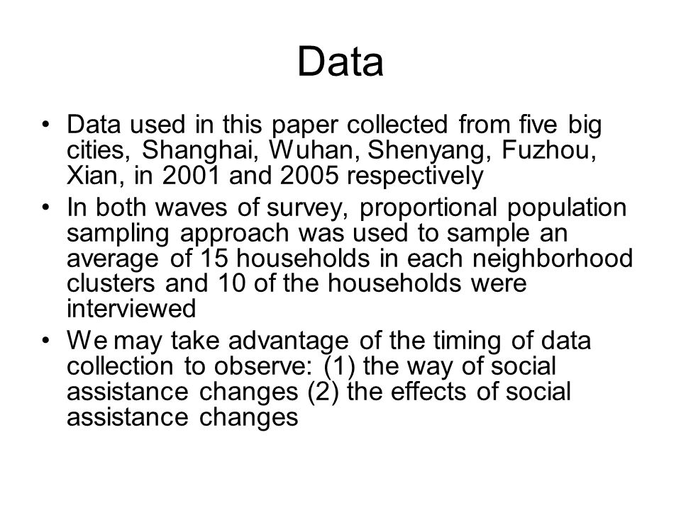 Data Data used in this paper collected from five big cities, Shanghai, Wuhan, Shenyang, Fuzhou, Xian, in 2001 and 2005 respectively In both waves of survey, proportional population sampling approach was used to sample an average of 15 households in each neighborhood clusters and 10 of the households were interviewed We may take advantage of the timing of data collection to observe: (1) the way of social assistance changes (2) the effects of social assistance changes