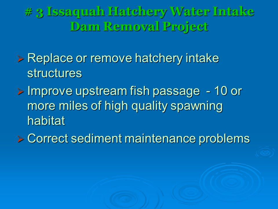 # 3 Issaquah Hatchery Water Intake Dam Removal Project Replace or remove hatchery intake structures Replace or remove hatchery intake structures Improve upstream fish passage - 10 or more miles of high quality spawning habitat Improve upstream fish passage - 10 or more miles of high quality spawning habitat Correct sediment maintenance problems Correct sediment maintenance problems