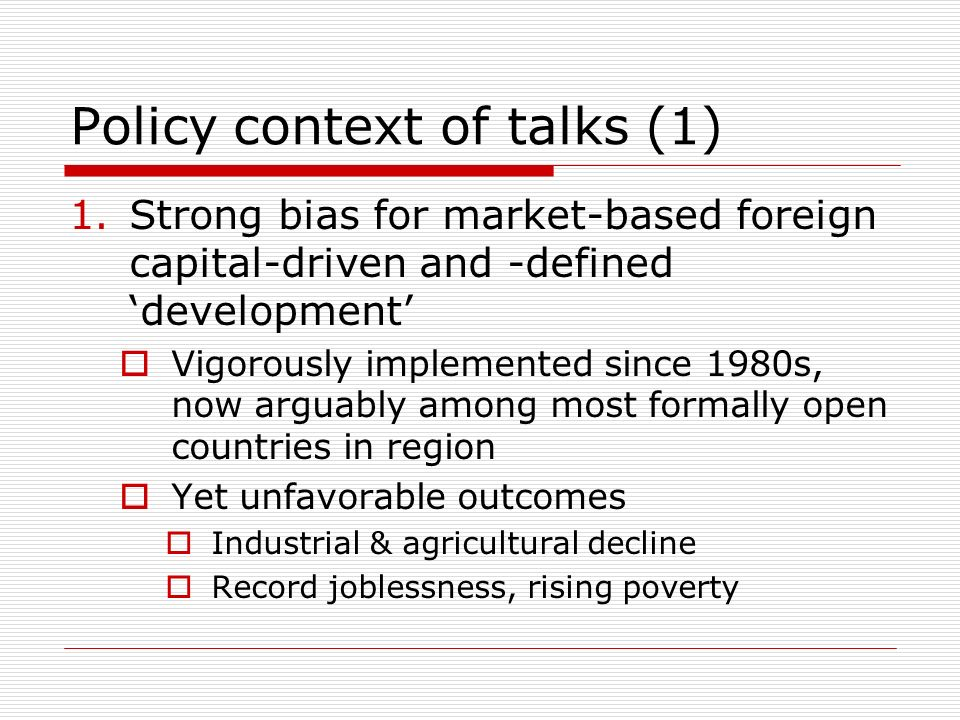 Policy context of talks (1) 1.Strong bias for market-based foreign capital-driven and -defined development Vigorously implemented since 1980s, now arguably among most formally open countries in region Yet unfavorable outcomes Industrial & agricultural decline Record joblessness, rising poverty