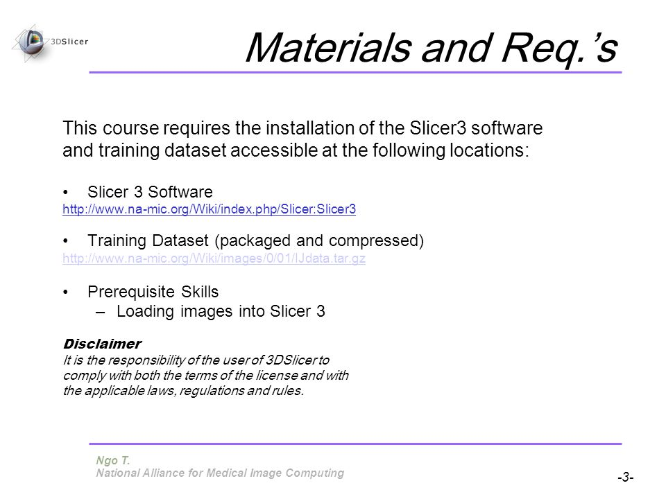 Pujol S, Gollub R -3- National Alliance for Medical Image Computing Materials and Req.s This course requires the installation of the Slicer3 software and training dataset accessible at the following locations: Slicer 3 Software http://www.na-mic.org/Wiki/index.php/Slicer:Slicer3 Training Dataset (packaged and compressed) http://www.na-mic.org/Wiki/images/0/01/IJdata.tar.gz Prerequisite Skills –Loading images into Slicer 3 Disclaimer It is the responsibility of the user of 3DSlicer to comply with both the terms of the license and with the applicable laws, regulations and rules.