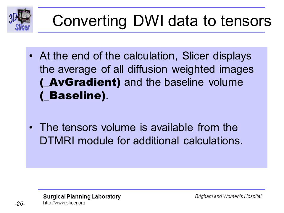Surgical Planning Laboratory http://www.slicer.org -26- Brigham and Womens Hospital At the end of the calculation, Slicer displays the average of all diffusion weighted images (_AvGradient) and the baseline volume (_Baseline).