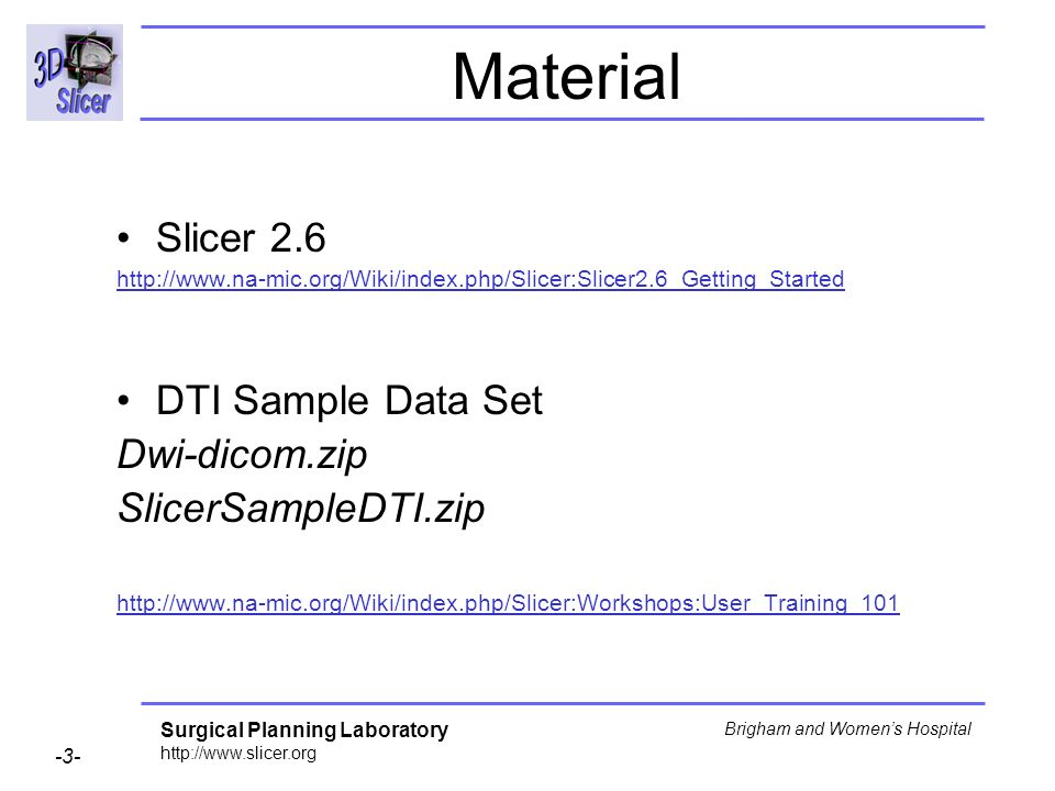 Surgical Planning Laboratory http://www.slicer.org -3- Brigham and Womens Hospital Material Slicer 2.6 http://www.na-mic.org/Wiki/index.php/Slicer:Slicer2.6_Getting_Started DTI Sample Data Set Dwi-dicom.zip SlicerSampleDTI.zip http://www.na-mic.org/Wiki/index.php/Slicer:Workshops:User_Training_101