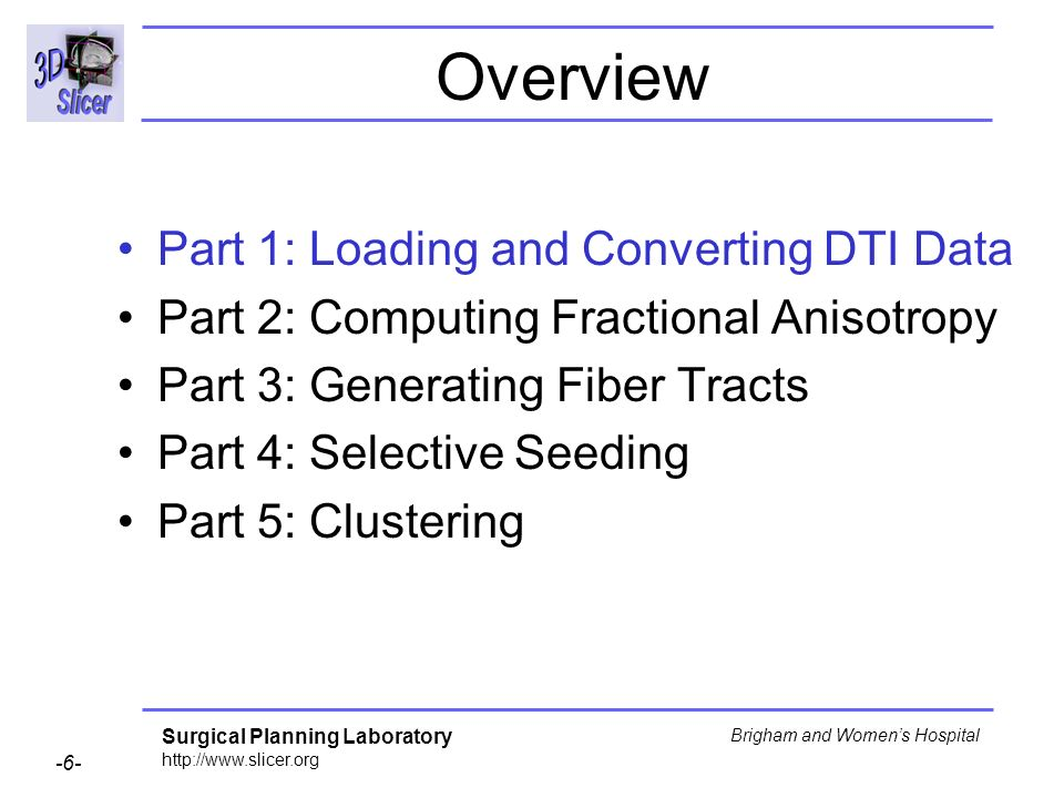 Surgical Planning Laboratory http://www.slicer.org -6- Brigham and Womens Hospital Overview Part 1: Loading and Converting DTI Data Part 2: Computing Fractional Anisotropy Part 3: Generating Fiber Tracts Part 4: Selective Seeding Part 5: Clustering