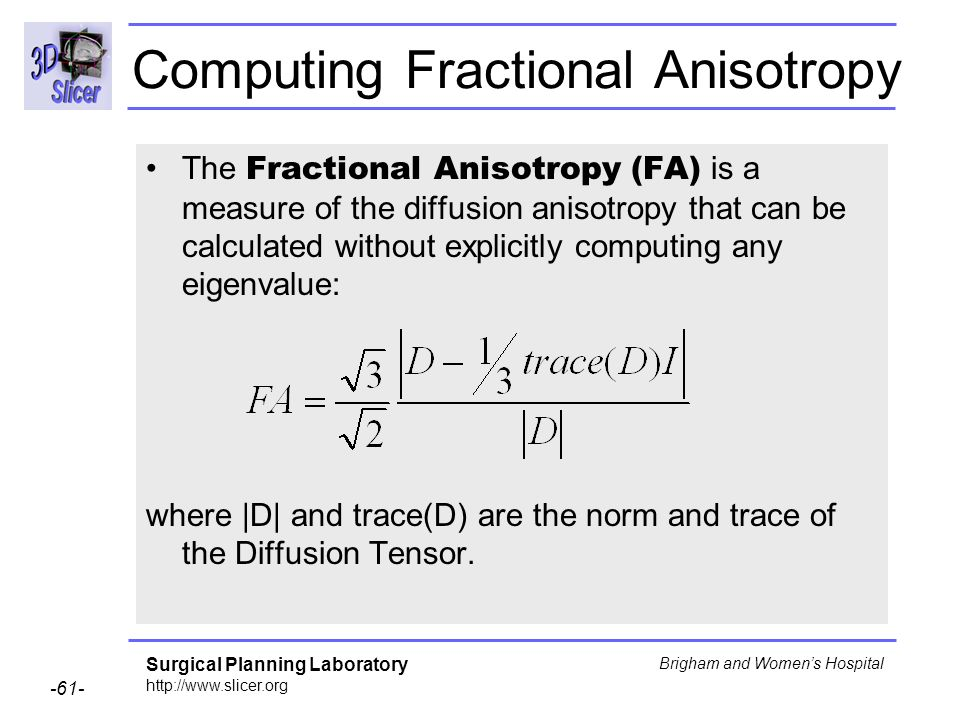 Surgical Planning Laboratory http://www.slicer.org -61- Brigham and Womens Hospital The Fractional Anisotropy (FA) is a measure of the diffusion anisotropy that can be calculated without explicitly computing any eigenvalue: where |D| and trace(D) are the norm and trace of the Diffusion Tensor.