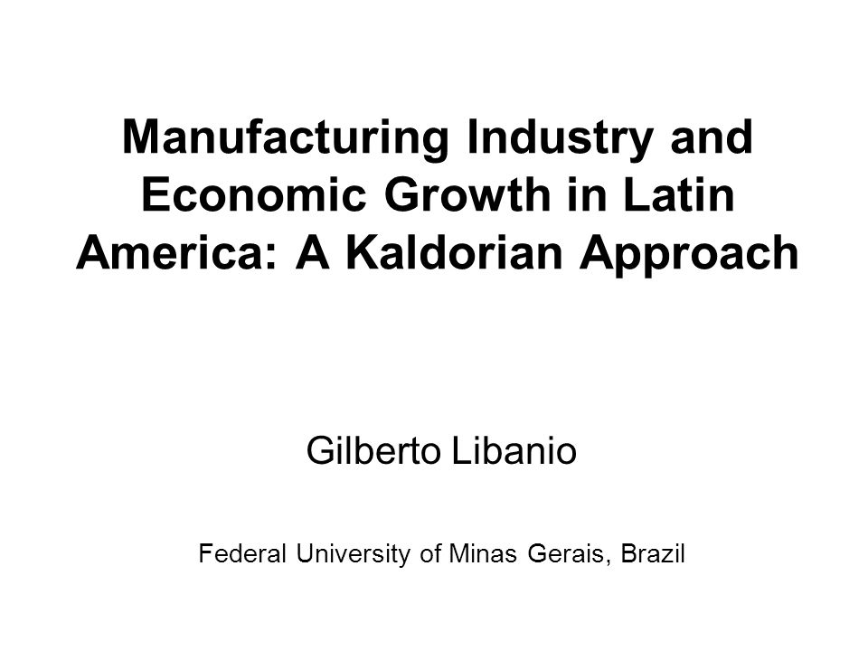 Manufacturing Industry and Economic Growth in Latin America: A Kaldorian Approach Gilberto Libanio Federal University of Minas Gerais, Brazil