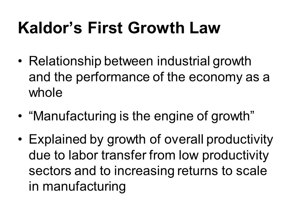 Kaldors First Growth Law Relationship between industrial growth and the performance of the economy as a whole Manufacturing is the engine of growth Explained by growth of overall productivity due to labor transfer from low productivity sectors and to increasing returns to scale in manufacturing