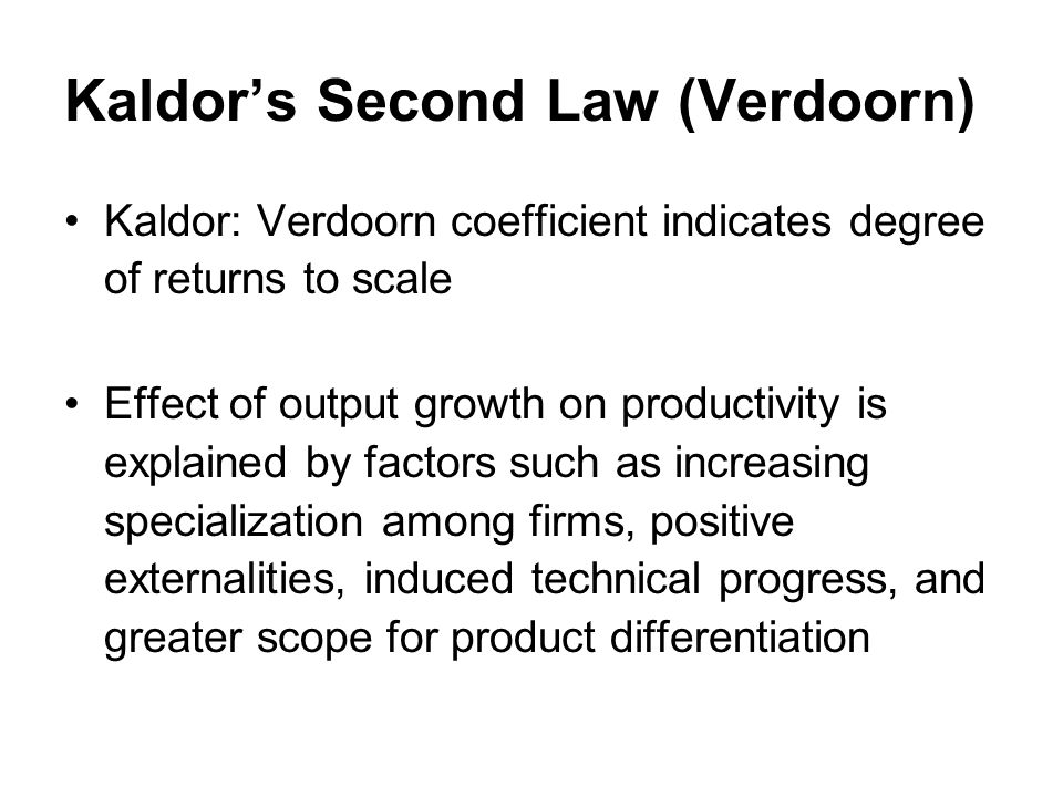 Kaldors Second Law (Verdoorn) Kaldor: Verdoorn coefficient indicates degree of returns to scale Effect of output growth on productivity is explained by factors such as increasing specialization among firms, positive externalities, induced technical progress, and greater scope for product differentiation