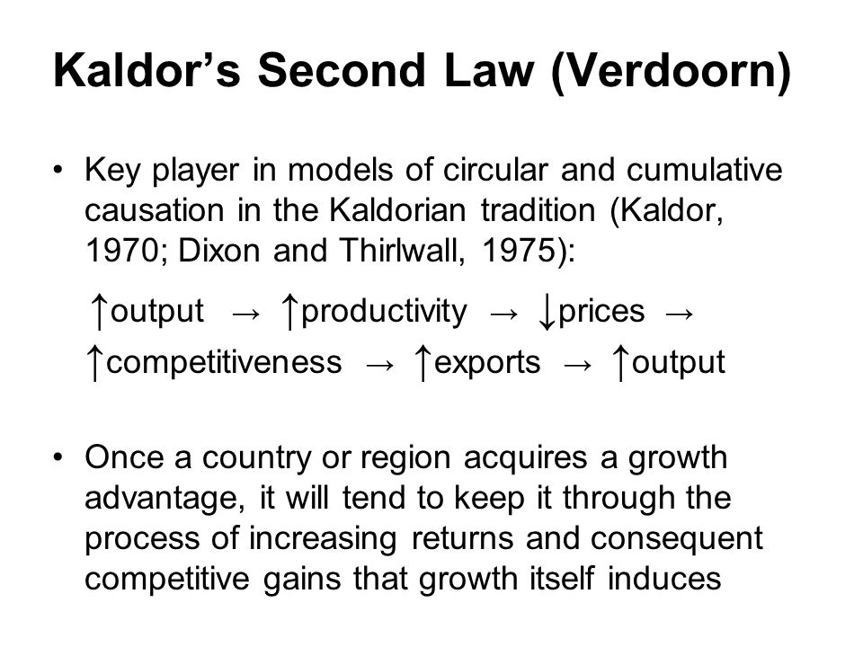 Kaldors Second Law (Verdoorn) Key player in models of circular and cumulative causation in the Kaldorian tradition (Kaldor, 1970; Dixon and Thirlwall, 1975): output productivity prices competitiveness exports output Once a country or region acquires a growth advantage, it will tend to keep it through the process of increasing returns and consequent competitive gains that growth itself induces