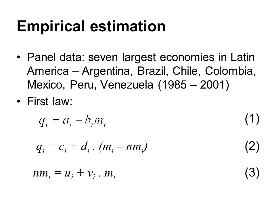 Empirical estimation Panel data: seven largest economies in Latin America – Argentina, Brazil, Chile, Colombia, Mexico, Peru, Venezuela (1985 – 2001) First law: (1) q i = c i + d i.