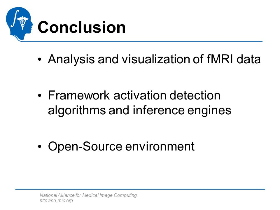National Alliance for Medical Image Computing http://na-mic.org Conclusion Analysis and visualization of fMRI data Framework activation detection algorithms and inference engines Open-Source environment