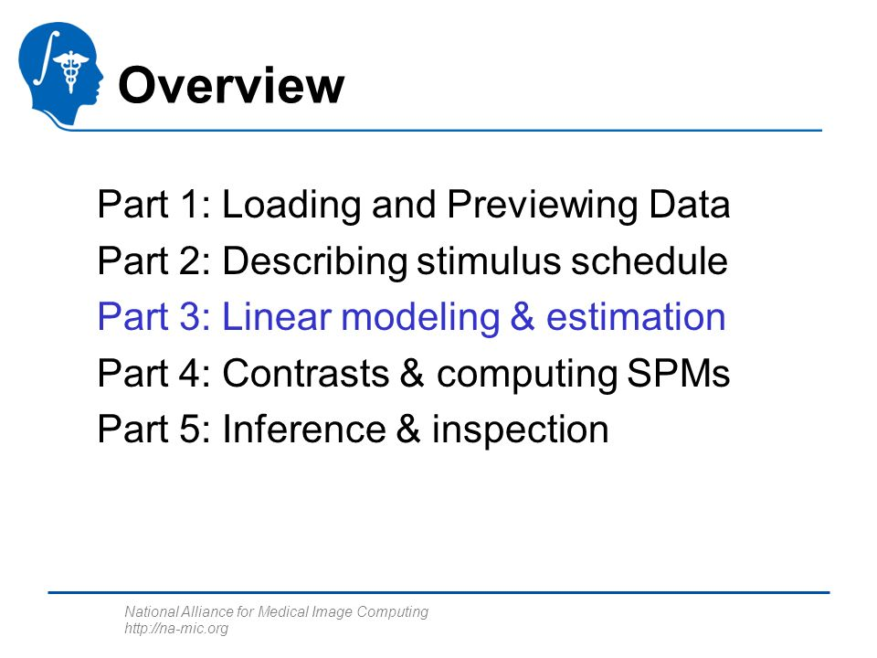 National Alliance for Medical Image Computing http://na-mic.org Part 1: Loading and Previewing Data Part 2: Describing stimulus schedule Part 3: Linear modeling & estimation Part 4: Contrasts & computing SPMs Part 5: Inference & inspection Overview
