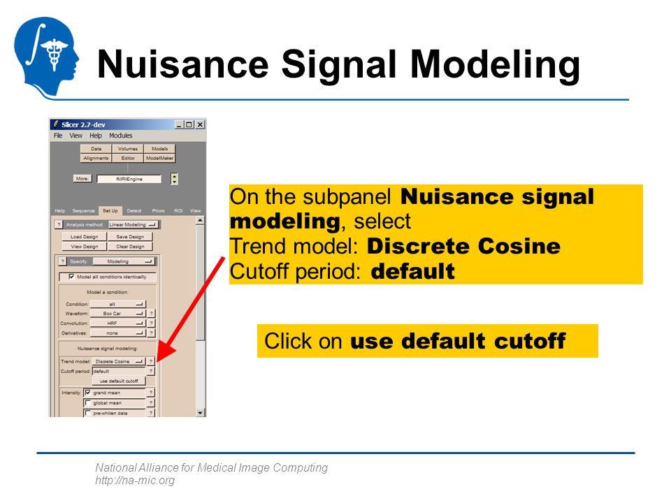 National Alliance for Medical Image Computing http://na-mic.org Nuisance Signal Modeling On the subpanel Nuisance signal modeling, select Trend model: Discrete Cosine Cutoff period: default Click on use default cutoff