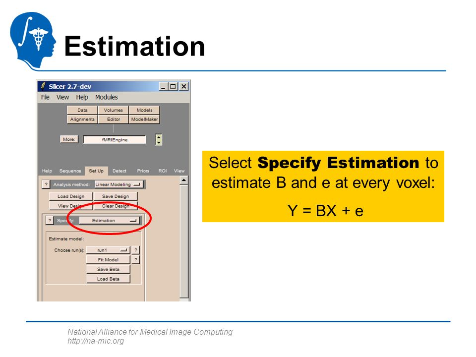 National Alliance for Medical Image Computing http://na-mic.org Estimation Select Specify Estimation to estimate B and e at every voxel: Y = BX + e
