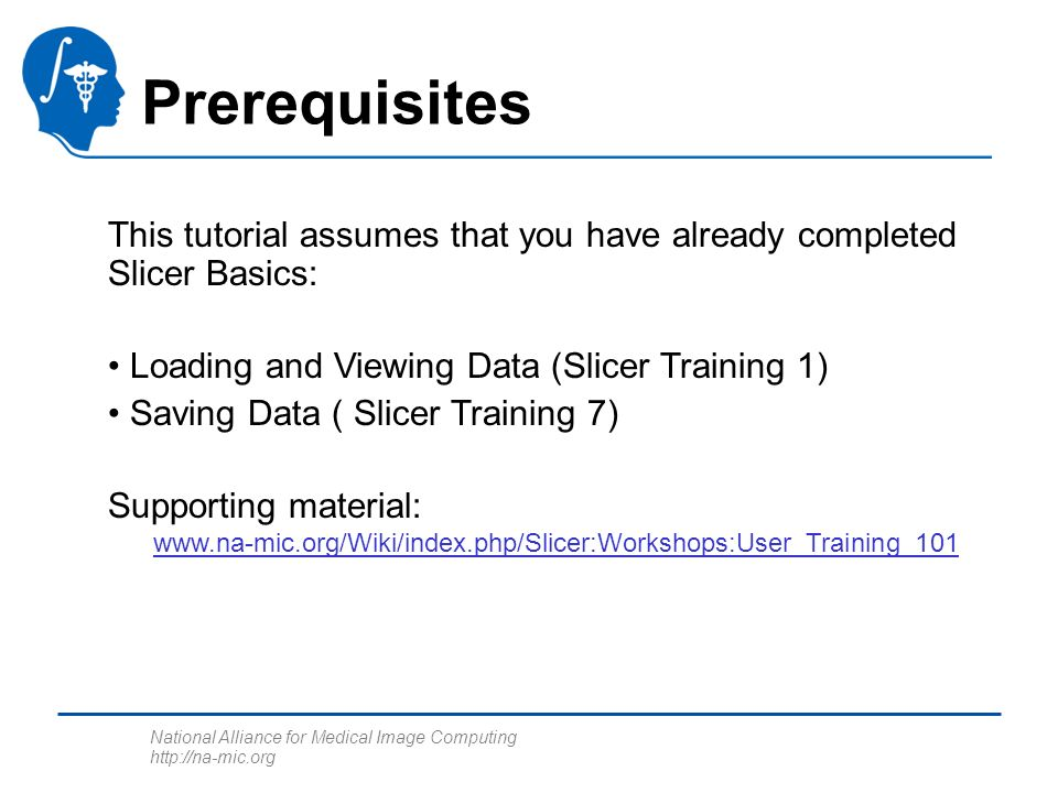 National Alliance for Medical Image Computing http://na-mic.org This tutorial assumes that you have already completed Slicer Basics: Loading and Viewing Data (Slicer Training 1) Saving Data ( Slicer Training 7) Supporting material: www.na-mic.org/Wiki/index.php/Slicer:Workshops:User_Training_101 Prerequisites