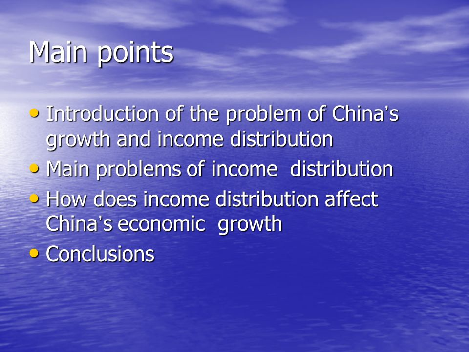 Main points Introduction of the problem of China s growth and income distribution Introduction of the problem of China s growth and income distribution Main problems of income distribution Main problems of income distribution How does income distribution affect China s economic growth How does income distribution affect China s economic growth Conclusions Conclusions