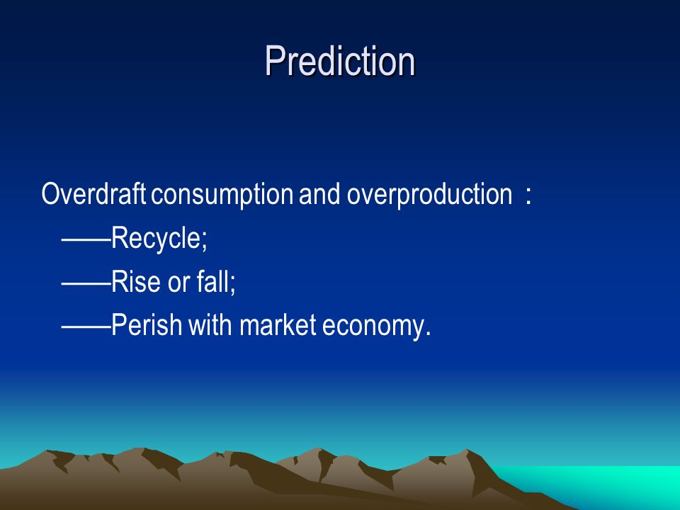 Prediction Overdraft consumption and overproduction Recycle; Rise or fall; Perish with market economy.