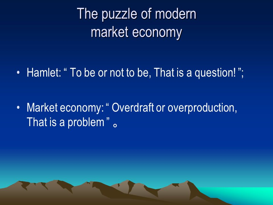 The puzzle of modern market economy Hamlet: To be or not to be, That is a question.