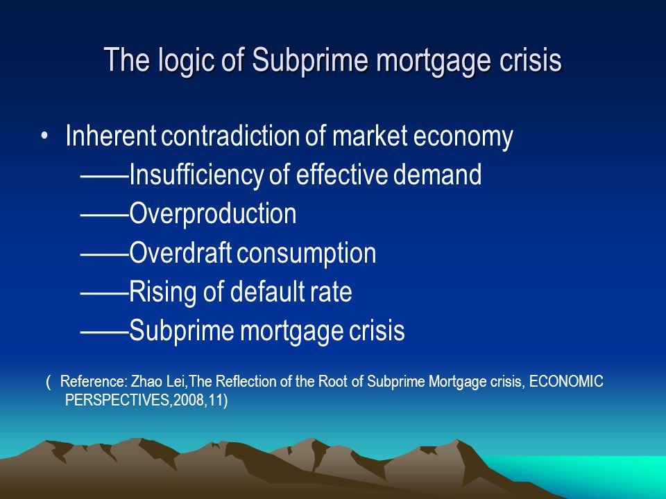 The logic of Subprime mortgage crisis Inherent contradiction of market economy Insufficiency of effective demand Overproduction Overdraft consumption Rising of default rate Subprime mortgage crisis Reference: Zhao Lei,The Reflection of the Root of Subprime Mortgage crisis, ECONOMIC PERSPECTIVES,2008,11)