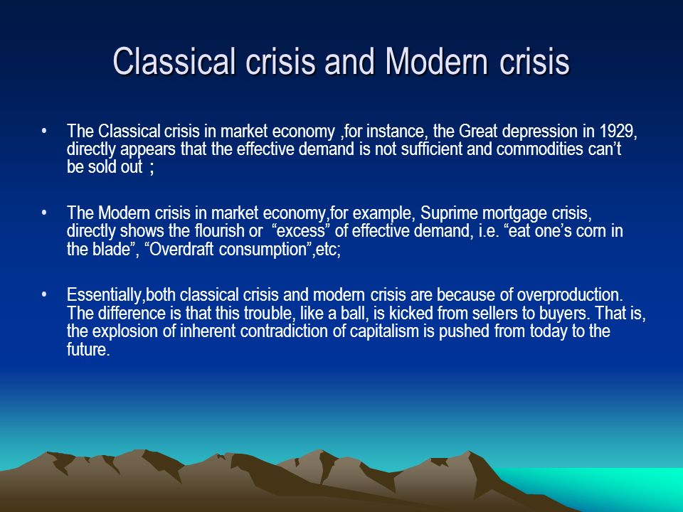 Classical crisis and Modern crisis The Classical crisis in market economy,for instance, the Great depression in 1929, directly appears that the effective demand is not sufficient and commodities cant be sold out The Modern crisis in market economy,for example, Suprime mortgage crisis, directly shows the flourish or excess of effective demand, i.e.
