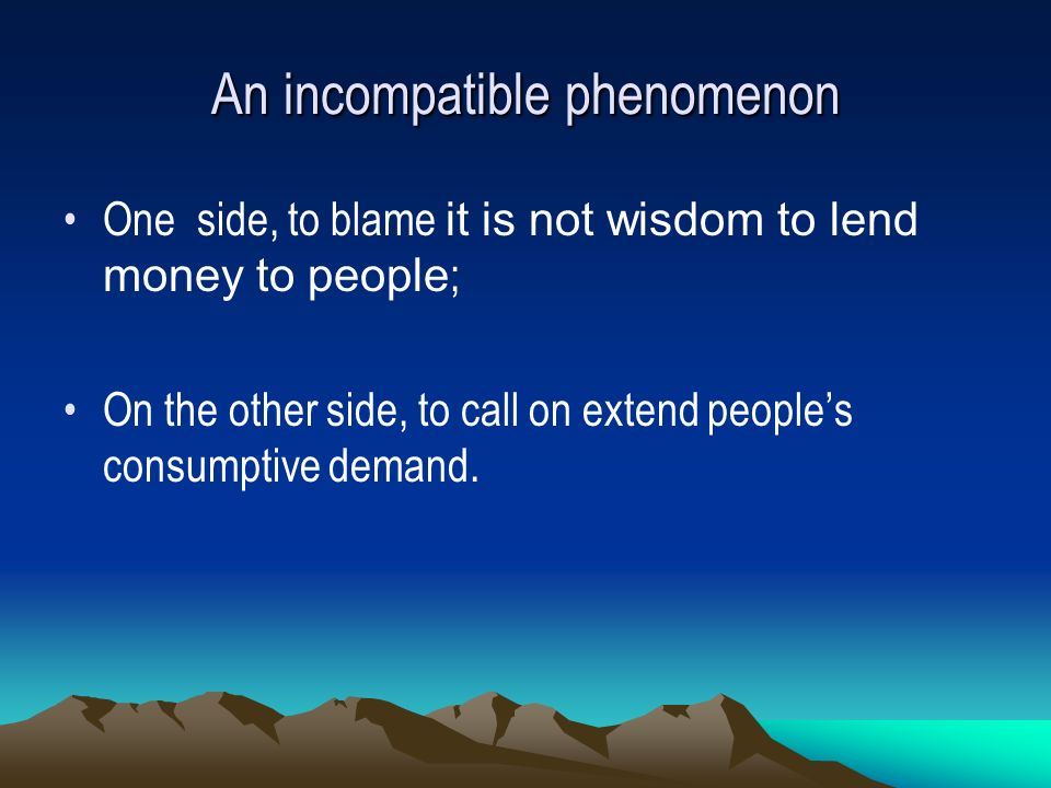 An incompatible phenomenon One side, to blame it is not wisdom to lend money to people ; On the other side, to call on extend peoples consumptive demand.