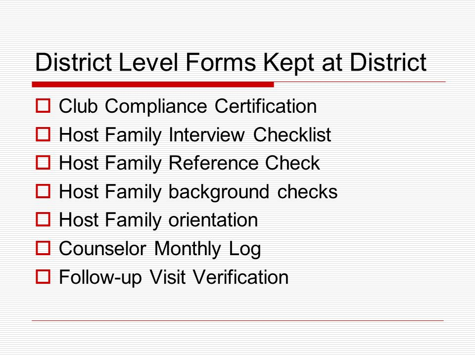 District Level Forms Kept at District Club Compliance Certification Host Family Interview Checklist Host Family Reference Check Host Family background checks Host Family orientation Counselor Monthly Log Follow-up Visit Verification