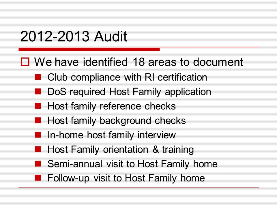 2012-2013 Audit We have identified 18 areas to document Club compliance with RI certification DoS required Host Family application Host family reference checks Host family background checks In-home host family interview Host Family orientation & training Semi-annual visit to Host Family home Follow-up visit to Host Family home
