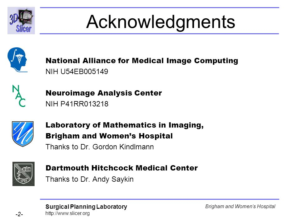 Surgical Planning Laboratory http://www.slicer.org -2- Brigham and Womens Hospital Acknowledgments National Alliance for Medical Image Computing NIH U54EB005149 Neuroimage Analysis Center NIH P41RR013218 Laboratory of Mathematics in Imaging, Brigham and Womens Hospital Thanks to Dr.