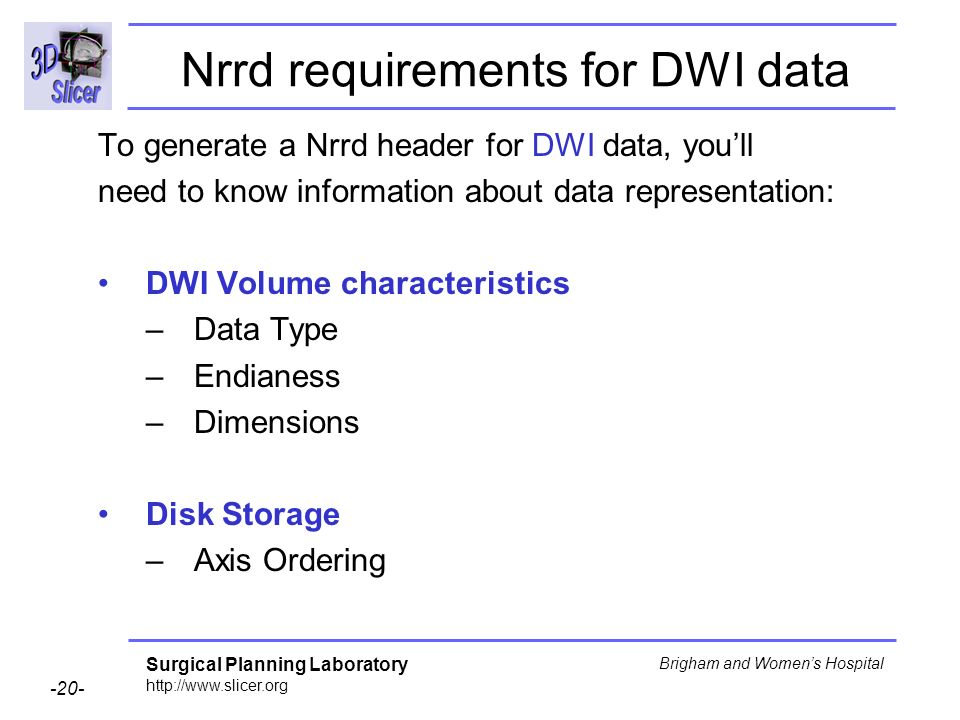 Surgical Planning Laboratory http://www.slicer.org -20- Brigham and Womens Hospital Nrrd requirements for DWI data To generate a Nrrd header for DWI data, youll need to know information about data representation: DWI Volume characteristics –Data Type –Endianess –Dimensions Disk Storage –Axis Ordering