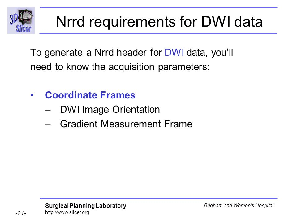 Surgical Planning Laboratory http://www.slicer.org -21- Brigham and Womens Hospital Nrrd requirements for DWI data To generate a Nrrd header for DWI data, youll need to know the acquisition parameters: Coordinate Frames –DWI Image Orientation –Gradient Measurement Frame