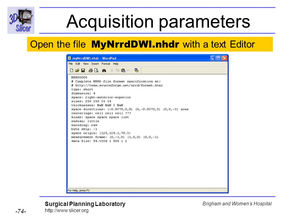 Surgical Planning Laboratory http://www.slicer.org -74- Brigham and Womens Hospital Acquisition parameters Open the file MyNrrdDWI.nhdr with a text Editor