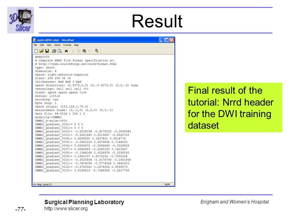 Surgical Planning Laboratory http://www.slicer.org -77- Brigham and Womens Hospital Result Final result of the tutorial: Nrrd header for the DWI training dataset
