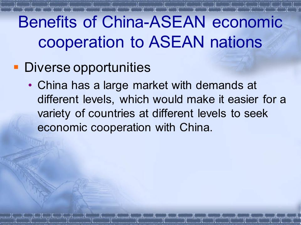 Benefits of China-ASEAN economic cooperation to ASEAN nations Diverse opportunities China has a large market with demands at different levels, which would make it easier for a variety of countries at different levels to seek economic cooperation with China.