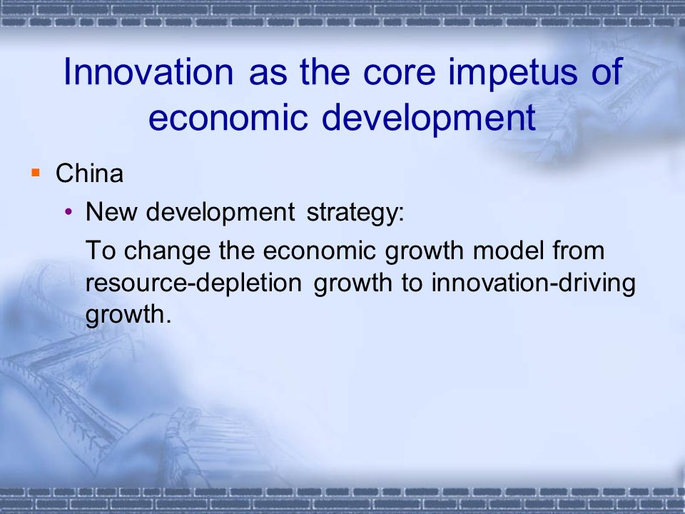 Innovation as the core impetus of economic development China New development strategy: To change the economic growth model from resource-depletion growth to innovation-driving growth.