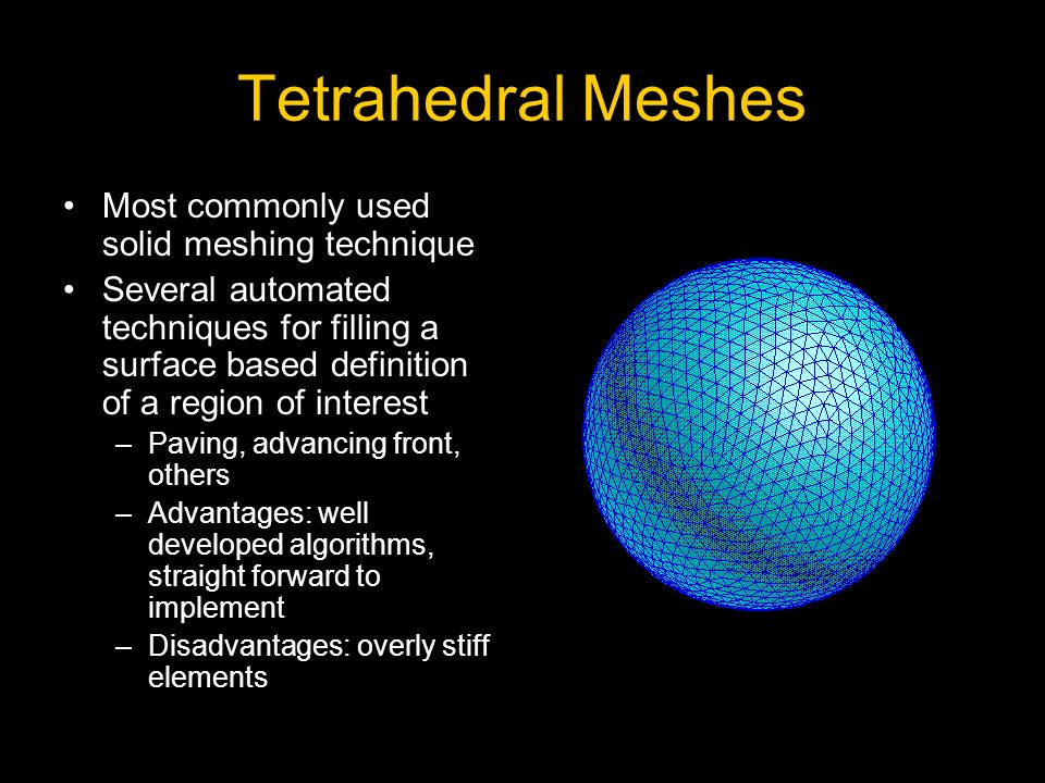 Tetrahedral Meshes Most commonly used solid meshing technique Several automated techniques for filling a surface based definition of a region of interest –Paving, advancing front, others –Advantages: well developed algorithms, straight forward to implement –Disadvantages: overly stiff elements