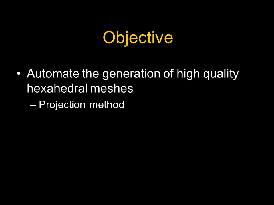 Objective Automate the generation of high quality hexahedral meshes –Projection method