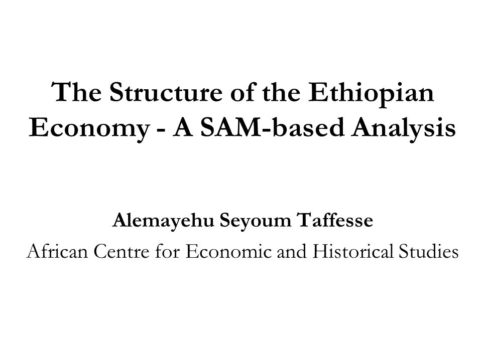 The Structure of the Ethiopian Economy - A SAM-based Analysis Alemayehu Seyoum Taffesse African Centre for Economic and Historical Studies