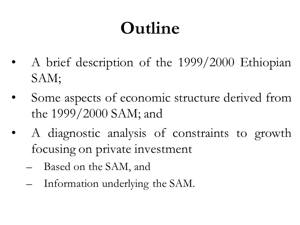 Outline A brief description of the 1999/2000 Ethiopian SAM; Some aspects of economic structure derived from the 1999/2000 SAM; and A diagnostic analysis of constraints to growth focusing on private investment –Based on the SAM, and –Information underlying the SAM.