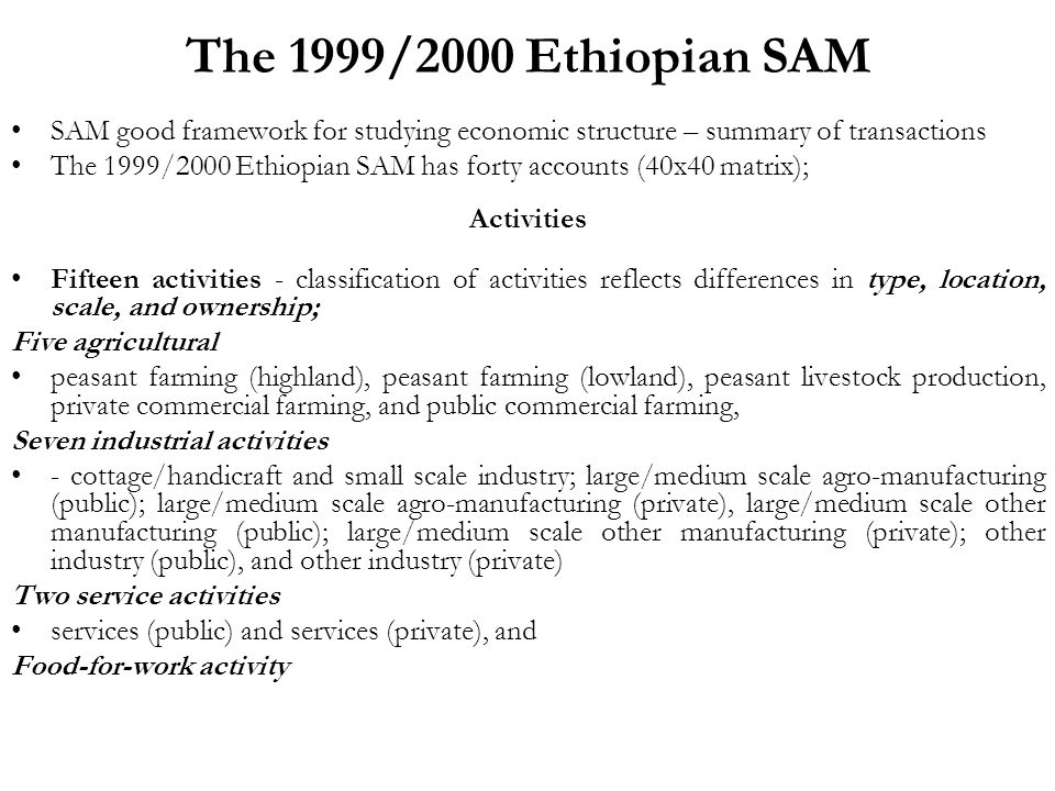 The 1999/2000 Ethiopian SAM SAM good framework for studying economic structure – summary of transactions The 1999/2000 Ethiopian SAM has forty accounts (40x40 matrix); Activities Fifteen activities - classification of activities reflects differences in type, location, scale, and ownership; Five agricultural peasant farming (highland), peasant farming (lowland), peasant livestock production, private commercial farming, and public commercial farming, Seven industrial activities - cottage/handicraft and small scale industry; large/medium scale agro-manufacturing (public); large/medium scale agro-manufacturing (private), large/medium scale other manufacturing (public); large/medium scale other manufacturing (private); other industry (public), and other industry (private) Two service activities services (public) and services (private), and Food-for-work activity