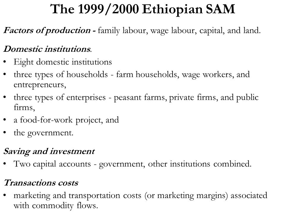 The 1999/2000 Ethiopian SAM Factors of production - family labour, wage labour, capital, and land.