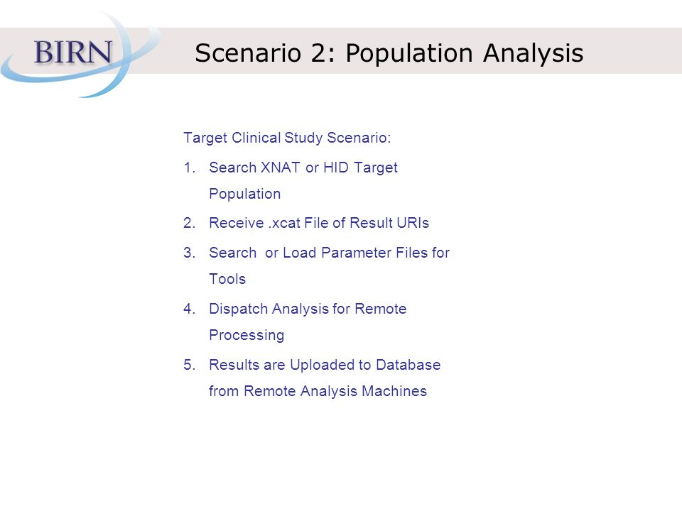 Scenario 2: Population Analysis Target Clinical Study Scenario: 1.Search XNAT or HID Target Population 2.Receive.xcat File of Result URIs 3.Search or Load Parameter Files for Tools 4.Dispatch Analysis for Remote Processing 5.Results are Uploaded to Database from Remote Analysis Machines