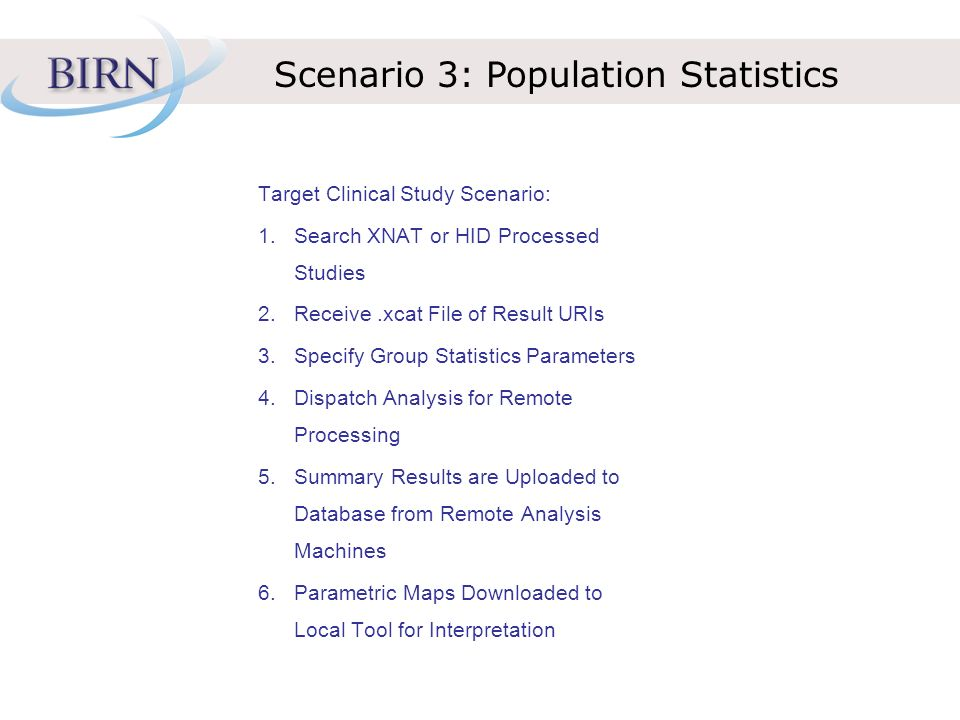 Scenario 3: Population Statistics Target Clinical Study Scenario: 1.Search XNAT or HID Processed Studies 2.Receive.xcat File of Result URIs 3.Specify Group Statistics Parameters 4.Dispatch Analysis for Remote Processing 5.Summary Results are Uploaded to Database from Remote Analysis Machines 6.Parametric Maps Downloaded to Local Tool for Interpretation