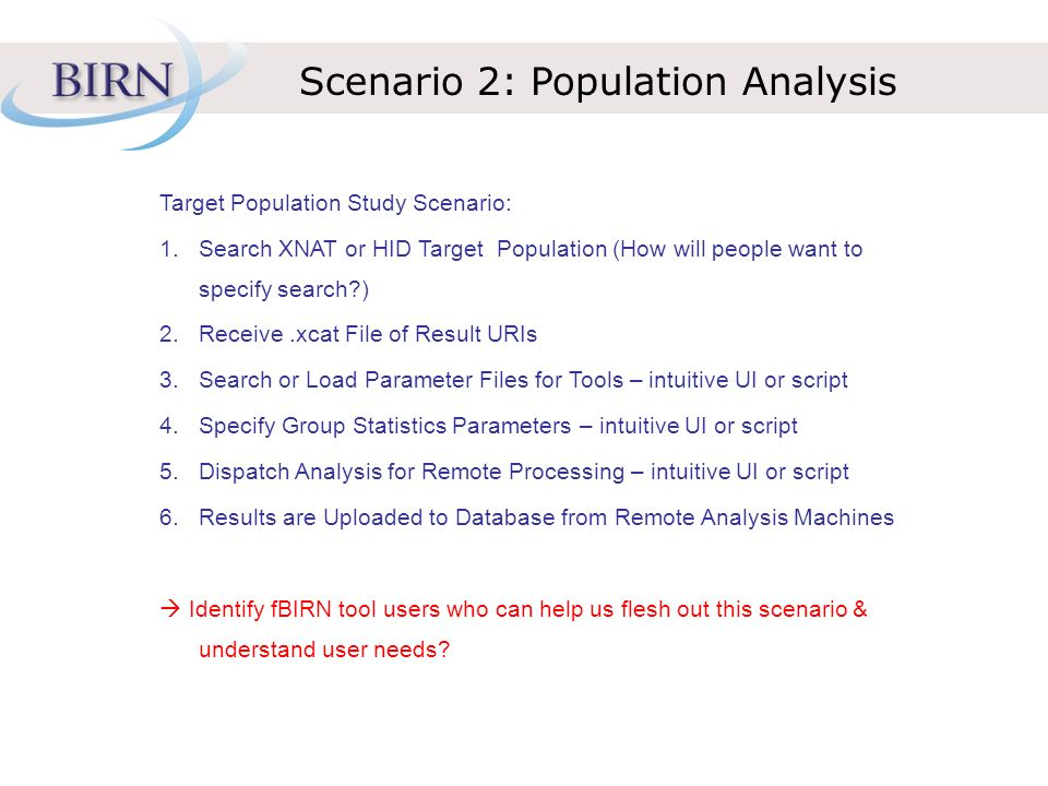 Scenario 2: Population Analysis Target Population Study Scenario: 1.Search XNAT or HID Target Population (How will people want to specify search ) 2.Receive.xcat File of Result URIs 3.Search or Load Parameter Files for Tools – intuitive UI or script 4.Specify Group Statistics Parameters – intuitive UI or script 5.Dispatch Analysis for Remote Processing – intuitive UI or script 6.Results are Uploaded to Database from Remote Analysis Machines Identify fBIRN tool users who can help us flesh out this scenario & understand user needs
