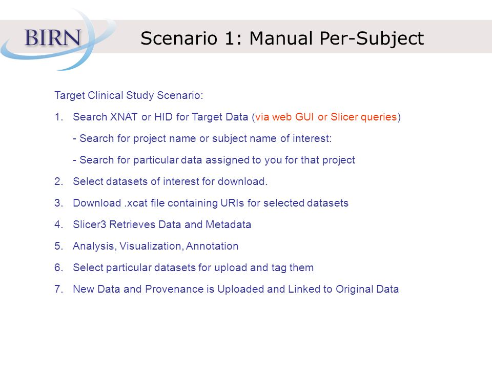 Scenario 1: Manual Per-Subject Target Clinical Study Scenario: 1.Search XNAT or HID for Target Data (via web GUI or Slicer queries) - Search for project name or subject name of interest: - Search for particular data assigned to you for that project 2.Select datasets of interest for download.