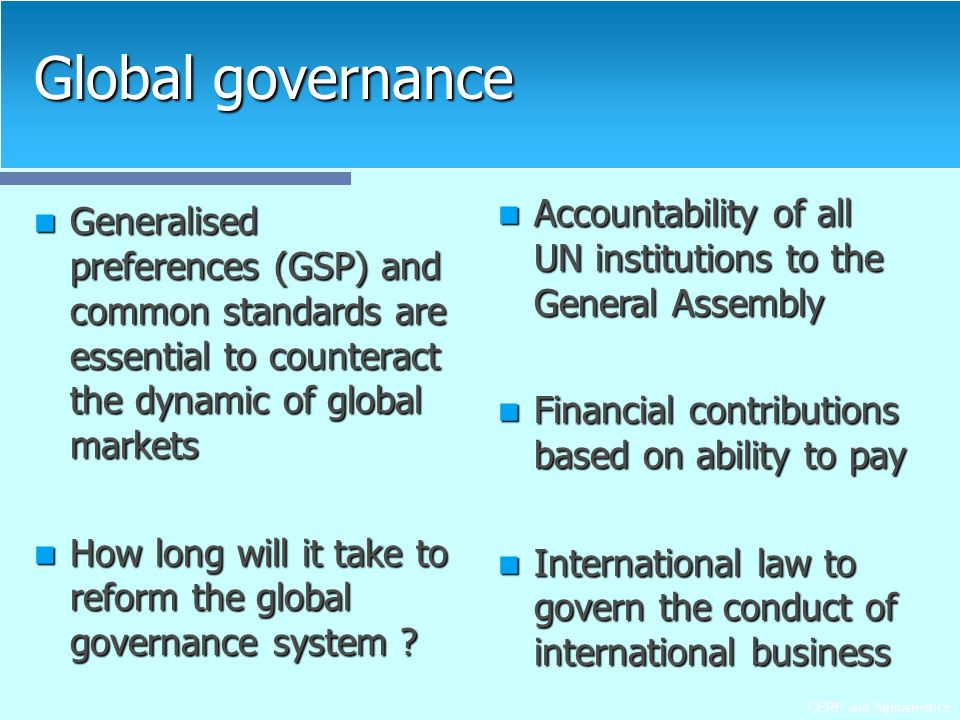 CERF and Alphametrics Global governance Generalised preferences (GSP) and common standards are essential to counteract the dynamic of global markets Generalised preferences (GSP) and common standards are essential to counteract the dynamic of global markets How long will it take to reform the global governance system .