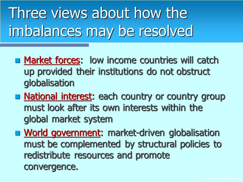 CERF and Alphametrics Three views about how the imbalances may be resolved Market forces: low income countries will catch up provided their institutions do not obstruct globalisation Market forces: low income countries will catch up provided their institutions do not obstruct globalisation National interest: each country or country group must look after its own interests within the global market system National interest: each country or country group must look after its own interests within the global market system World government: market-driven globalisation must be complemented by structural policies to redistribute resources and promote convergence.