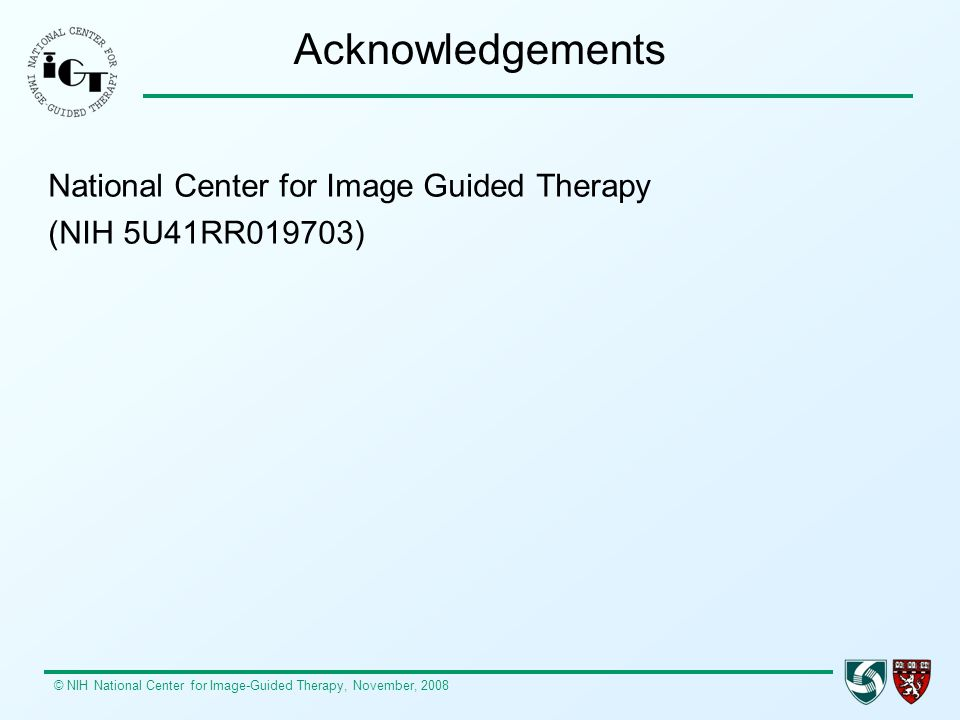 © NIH National Center for Image-Guided Therapy, November, 2008 Acknowledgements National Center for Image Guided Therapy (NIH 5U41RR019703)