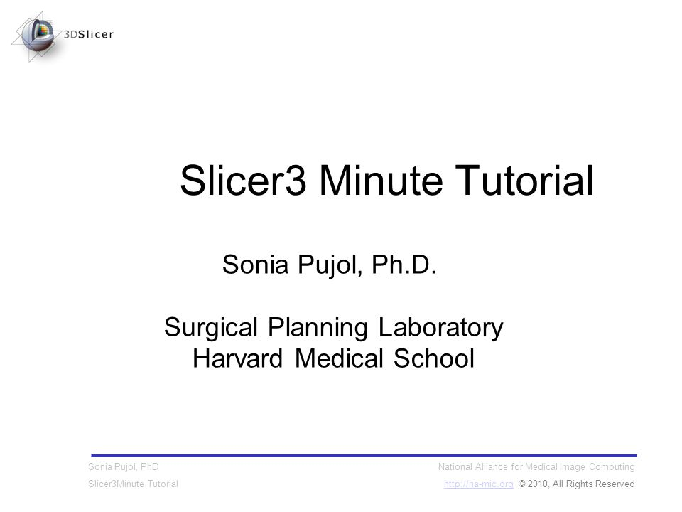 National Alliance for Medical Image Computing http://na-mic.orghttp://na-mic.org © 2010, All Rights Reserved Sonia Pujol, PhD Slicer3Minute Tutorial Sonia Pujol, Ph.D.